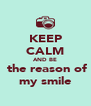 KEEP CALM AND BE  the reason of my smile - Personalised Poster A4 size