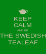 KEEP CALM AND BE THE SWEDISH TEALEAF - Personalised Poster A4 size