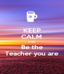 KEEP CALM AND Be the Teacher you are - Personalised Poster A4 size