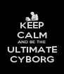 KEEP CALM AND BE THE ULTIMATE CYBORG - Personalised Poster A4 size