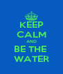 KEEP CALM AND BE THE  WATER - Personalised Poster A4 size