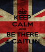 KEEP CALM AND BE THERE 4 CAITLIN - Personalised Poster A4 size