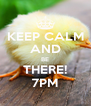 KEEP CALM AND BE THERE! 7PM - Personalised Poster A4 size