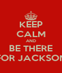 KEEP CALM AND BE THERE FOR JACKSON - Personalised Poster A4 size