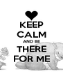 KEEP CALM AND BE THERE FOR ME - Personalised Poster A4 size