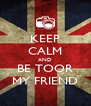 KEEP CALM AND BE TOOR MY FRIEND - Personalised Poster A4 size