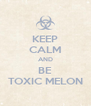 KEEP CALM AND BE TOXIC MELON - Personalised Poster A4 size