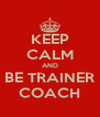 KEEP CALM AND BE TRAINER COACH - Personalised Poster A4 size