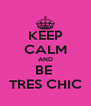 KEEP CALM AND BE  TRES CHIC - Personalised Poster A4 size
