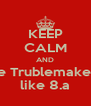 KEEP CALM AND be Trublemaker  like 8.a - Personalised Poster A4 size