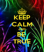 KEEP CALM AND BE  TRUE - Personalised Poster A4 size