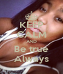 KEEP CALM AND Be true Always - Personalised Poster A4 size