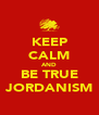 KEEP CALM AND BE TRUE JORDANISM - Personalised Poster A4 size
