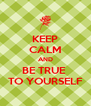 KEEP CALM AND BE TRUE  TO YOURSELF - Personalised Poster A4 size