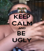 KEEP CALM AND BE  UGLY - Personalised Poster A4 size
