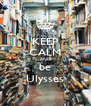 KEEP CALM AND be Ulysses - Personalised Poster A4 size