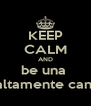 KEEP CALM AND be una  chica altamente candente  - Personalised Poster A4 size