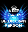 KEEP CALM AND BE UR OWN PERSON  - Personalised Poster A4 size