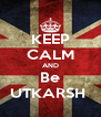 KEEP CALM AND Be UTKARSH  - Personalised Poster A4 size