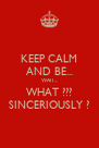 KEEP CALM AND BE... WAIT... WHAT ??? SINCERIOUSLY ? - Personalised Poster A4 size
