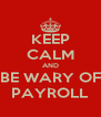 KEEP CALM AND BE WARY OF PAYROLL - Personalised Poster A4 size