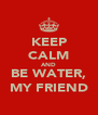 KEEP CALM AND BE WATER, MY FRIEND - Personalised Poster A4 size