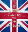 KEEP CALM AND be  watson - Personalised Poster A4 size