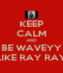 KEEP CALM AND BE WAVEYY LIKE RAY RAY - Personalised Poster A4 size