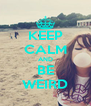 KEEP CALM AND BE WEIRD - Personalised Poster A4 size