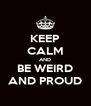 KEEP CALM AND BE WEIRD AND PROUD - Personalised Poster A4 size