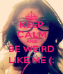KEEP CALM AND BE WEIRD LIKE ME (: - Personalised Poster A4 size