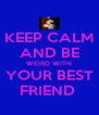 KEEP CALM AND BE WEIRD WITH YOUR BEST FRIEND  - Personalised Poster A4 size