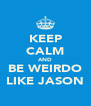 KEEP CALM AND BE WEIRDO LIKE JASON - Personalised Poster A4 size