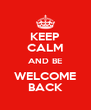 KEEP CALM AND BE WELCOME BACK - Personalised Poster A4 size