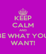 KEEP CALM AND BE WHAT YOU WANT! - Personalised Poster A4 size