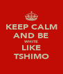 KEEP CALM AND BE WHITE LIKE TSHIMO - Personalised Poster A4 size