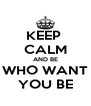 KEEP  CALM AND BE WHO WANT YOU BE - Personalised Poster A4 size