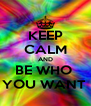 KEEP CALM AND BE WHO  YOU WANT  - Personalised Poster A4 size