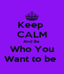 Keep  CALM And Be  Who You Want to be  - Personalised Poster A4 size