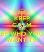 KEEP CALM AND BE WHO YOU  WANT TO  - Personalised Poster A4 size