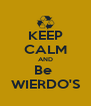 KEEP CALM AND Be  WIERDO'S - Personalised Poster A4 size