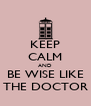 KEEP CALM AND BE WISE LIKE THE DOCTOR - Personalised Poster A4 size