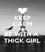 KEEP CALM AND BE WITH A  THICK GIRL - Personalised Poster A4 size