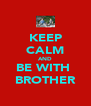 KEEP CALM AND BE WITH  BROTHER - Personalised Poster A4 size