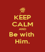 KEEP CALM AND Be with  Him. - Personalised Poster A4 size