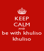 KEEP CALM AND be with khuliso khuliso - Personalised Poster A4 size