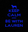 KEEP CALM AND BE WITH LAUREN - Personalised Poster A4 size