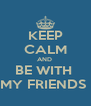 KEEP CALM AND  BE WITH  MY FRIENDS  - Personalised Poster A4 size