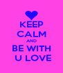 KEEP CALM AND BE WITH  U LOVE - Personalised Poster A4 size
