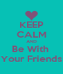 KEEP CALM AND Be With  Your Friends - Personalised Poster A4 size